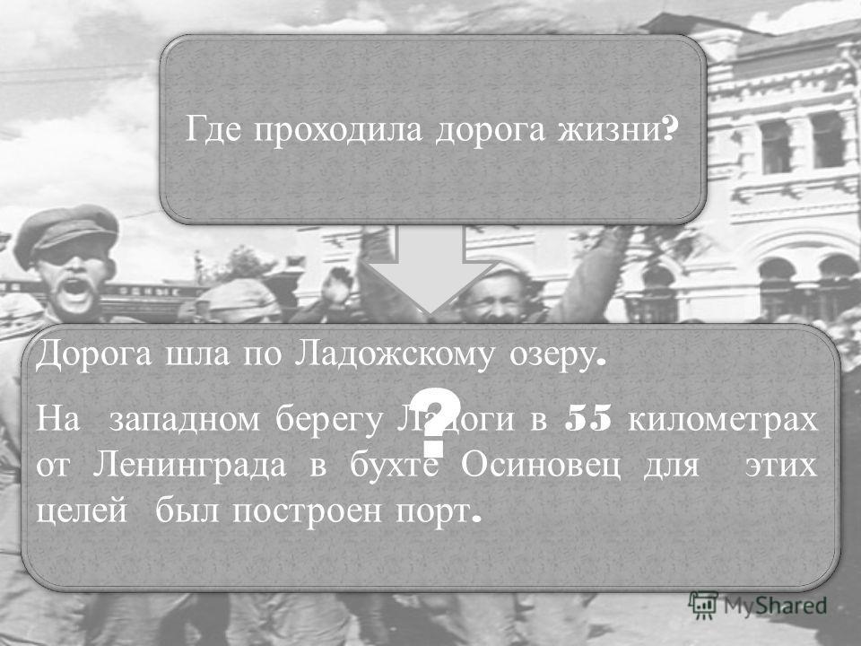 Где проходила дорога жизни ? ? Дорога шла по Ладожскому озеру. На западном берегу Ладоги в 55 километрах от Ленинграда в бухте Осиновец для этих целей был построен порт.