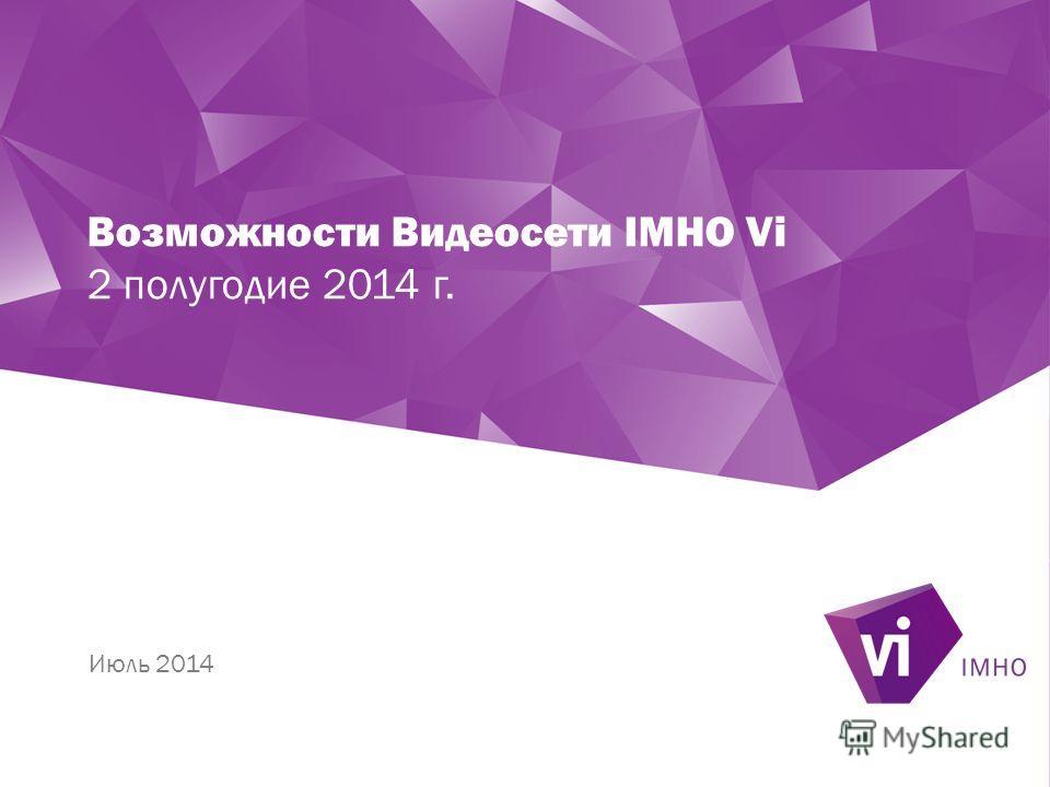 Возможности Видеосети IMHO Vi 2 полугодие 2014 г. Июль 2014