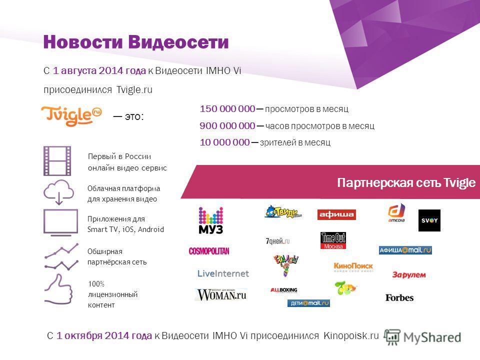 ` С 1 августа 2014 года к Видеосети IMHO Vi присоединился Tvigle.ru Новости Видеосети Первый в России онлайн видео сервис Облачная платформа для хранения видео Обширная партнёрская сеть Приложения для Smart TV, iOS, Android 100% лицензионный контент