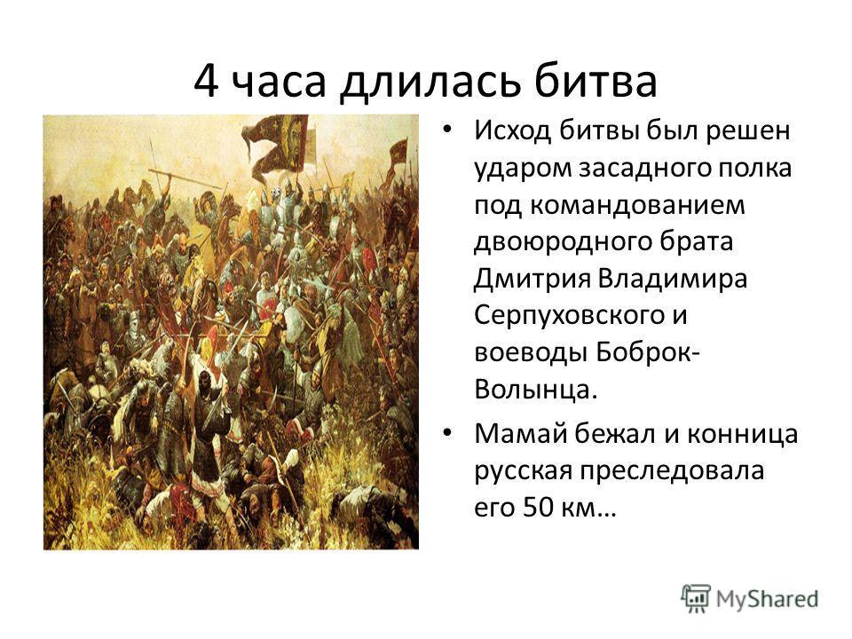4 часа длилась битва Исход битвы был решен ударом засадного полка под командованием двоюродного брата Дмитрия Владимира Серпуховского и воеводы Боброк- Волынца. Мамай бежал и конница русская преследовала его 50 км…