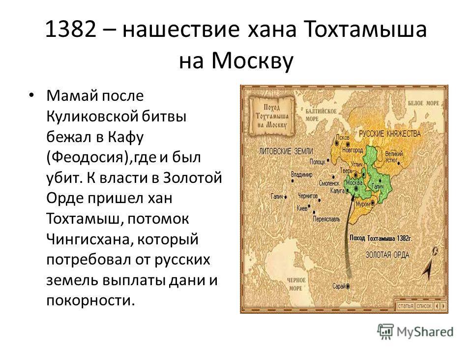 1382 – нашествие хана Тохтамыша на Москву Мамай после Куликовской битвы бежал в Кафу (Феодосия),где и был убит. К власти в Золотой Орде пришел хан Тохтамыш, потомок Чингисхана, который потребовал от русских земель выплаты дани и покорности.