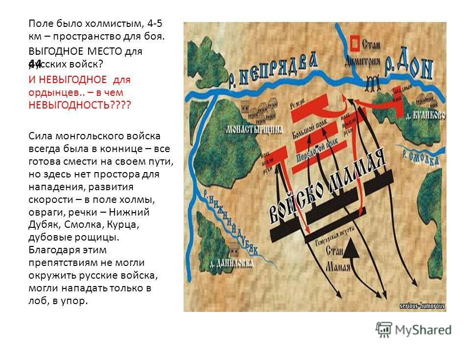 44 Поле было холмистым, 4-5 км – пространство для боя. ВЫГОДНОЕ МЕСТО для русских войск? И НЕВЫГОДНОЕ для ордынцев.. – в чем НЕВЫГОДНОСТЬ???? Сила монгольского войска всегда была в коннице – все готова смести на своем пути, но здесь нет простора для