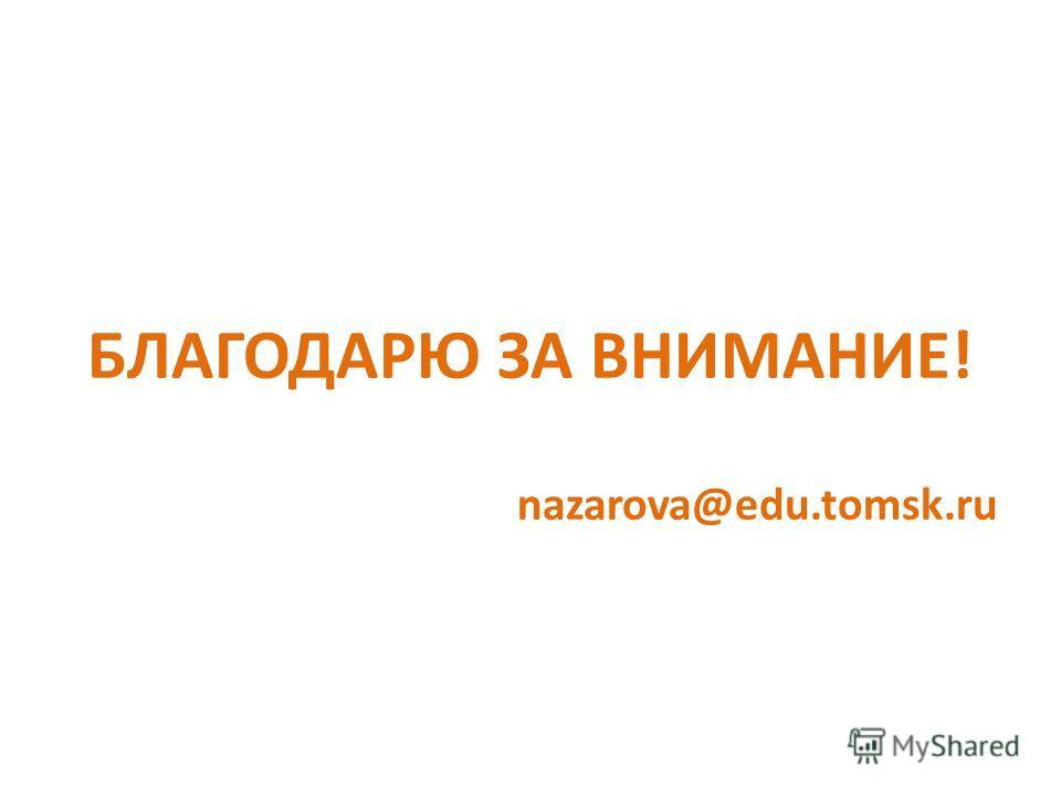 БЛАГОДАРЮ ЗА ВНИМАНИЕ! nazarova@edu.tomsk.ru