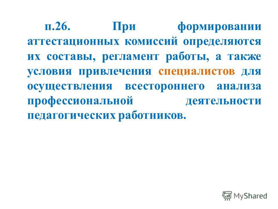п.26. При формировании аттестационных комиссий определяются их составы, регламент работы, а также условия привлечения специалистов для осуществления всестороннего анализа профессиональной деятельности педагогических работников.