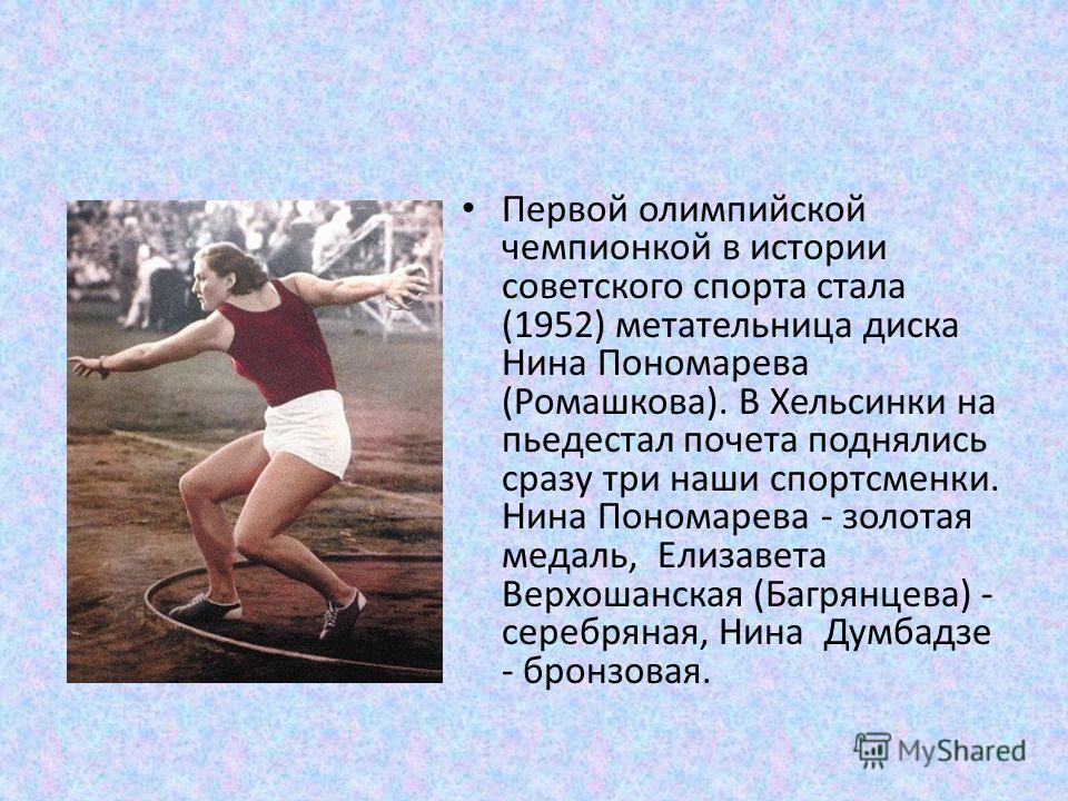 Первой олимпийской чемпионкой в истории советского спорта стала (1952) метательница диска Нина Пономарева (Ромашкова). В Хельсинки на пьедестал почета поднялись сразу три наши спортсменки. Нина Пономарева - золотая медаль, Елизавета Верхошанская (Баг