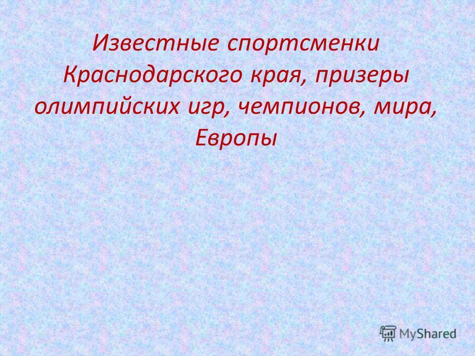Известные спортсменки Краснодарского края, призеры олимпийских игр, чемпионов, мира, Европы