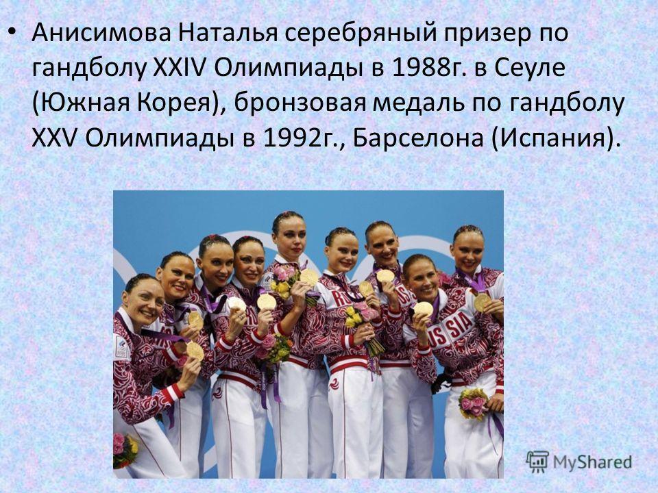 Анисимова Наталья серебряный призер по гандболу XXIV Олимпиады в 1988 г. в Сеуле (Южная Корея), бронзовая медаль по гандболу XXV Олимпиады в 1992 г., Барселона (Испания).