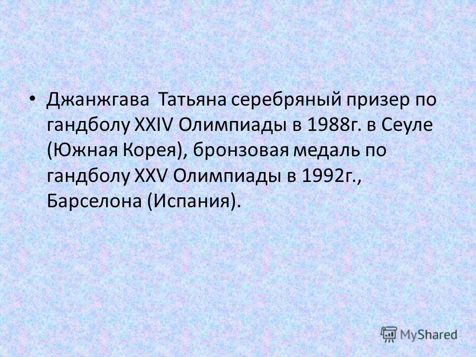 Джанжгава Татьяна серебряный призер по гандболу XXIV Олимпиады в 1988 г. в Сеуле (Южная Корея), бронзовая медаль по гандболу XXV Олимпиады в 1992 г., Барселона (Испания).