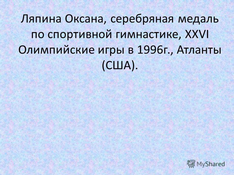 Ляпина Оксана, серебряная медаль по спортивной гимнастике, XXVI Олимпийские игры в 1996 г., Атланты (США).