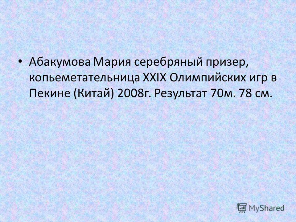 Абакумова Мария серебряный призер, копьеметательница XXIX Олимпийских игр в Пекине (Китай) 2008 г. Результат 70 м. 78 см.