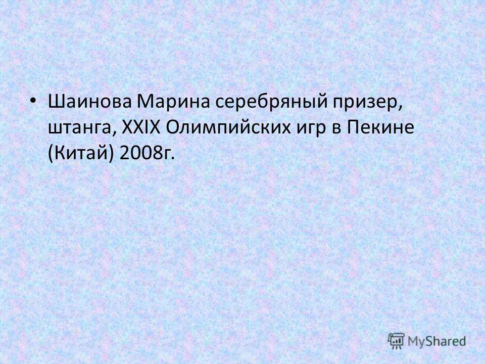 Шаинова Марина серебряный призер, штанга, XXIX Олимпийских игр в Пекине (Китай) 2008 г.