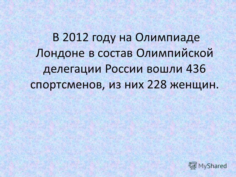 В 2012 году на Олимпиаде Лондоне в состав Олимпийской делегации России вошли 436 спортсменов, из них 228 женщин.