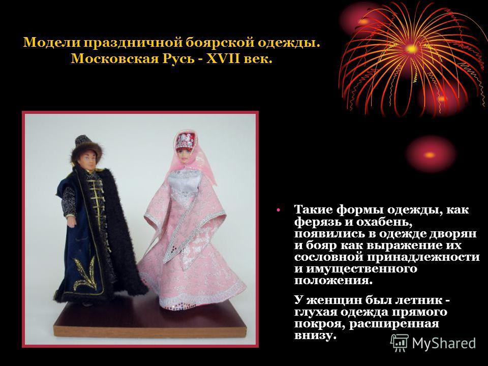 Модели праздничной боярской одежды. Московская Русь - XVII век. Такие формы одежды, как ферязь и охабень, появились в одежде дворян и бояр как выражение их сословной принадлежности и имущественного положения. У женщин был летник - глухая одежда прямо