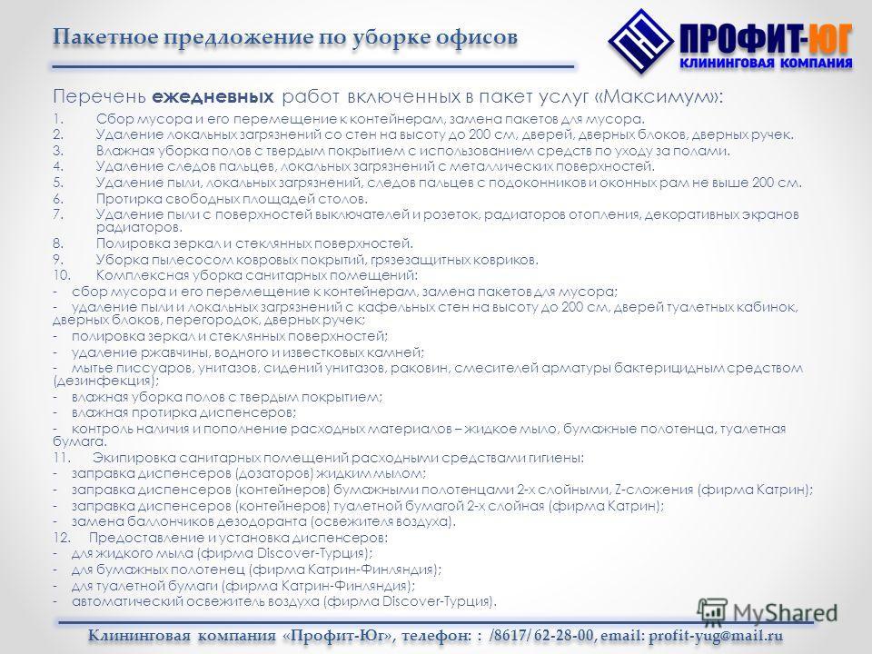 Клининговая компания «Профит-Юг», телефон: : /8617/ 62-28-00, email: profit-yug@mail.ru Перечень ежедневных работ включенных в пакет услуг «Максимум»: 1. Сбор мусора и его перемещение к контейнерам, замена пакетов для мусора. 2. Удаление локальных за