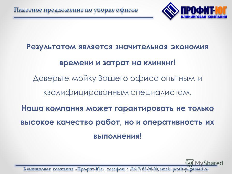 Клининговая компания «Профит-Юг», телефон: : /8617/ 62-28-00, email: profit-yug@mail.ru Пакетное предложение по уборке офисов Результатом является значительная экономия времени и затрат на клининг! Доверьте мойку Вашего офиса опытным и квалифицирован