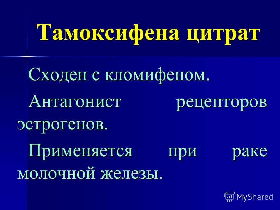 Тамоксифена цитрат Сходен с кломифеном. Антагонист рецепторов эстрогенов. Применяется при раке молочной железы.