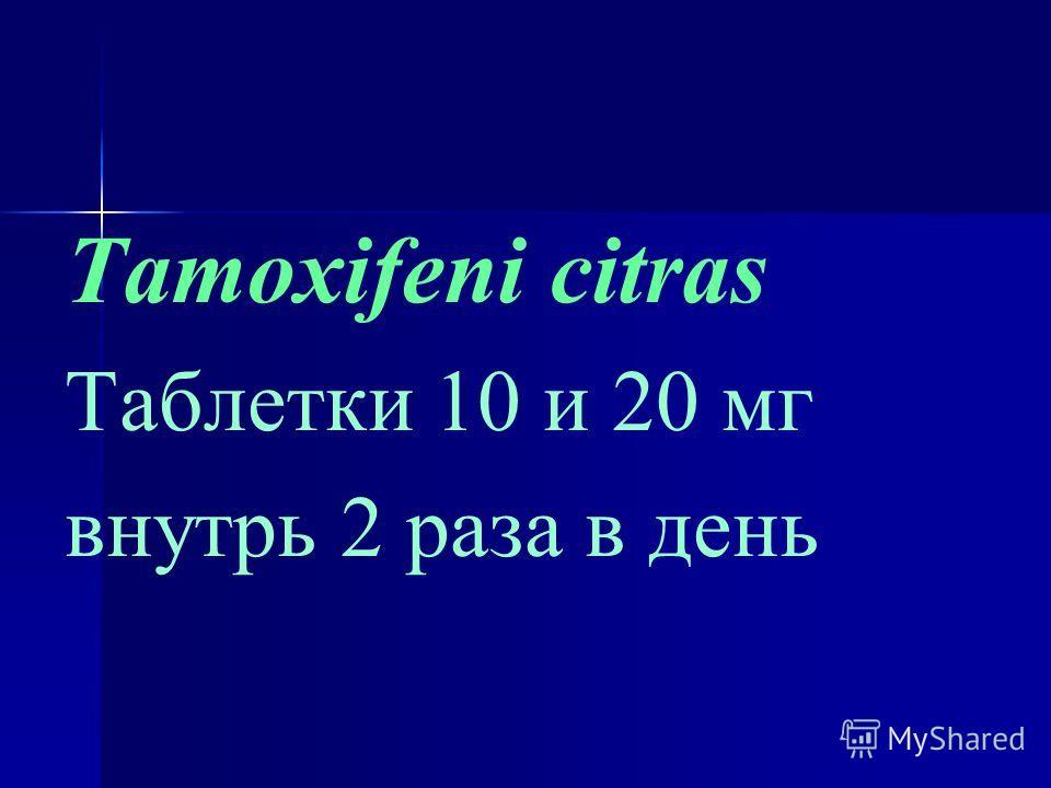 Tamoxifeni citras Таблетки 10 и 20 мг внутрь 2 раза в день