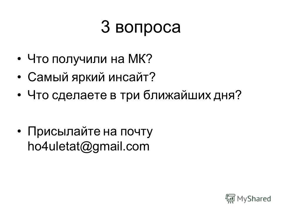 3 вопроса Что получили на МК? Самый яркий инсайт? Что сделаете в три ближайших дня? Присылайте на почту ho4uletat@gmail.com