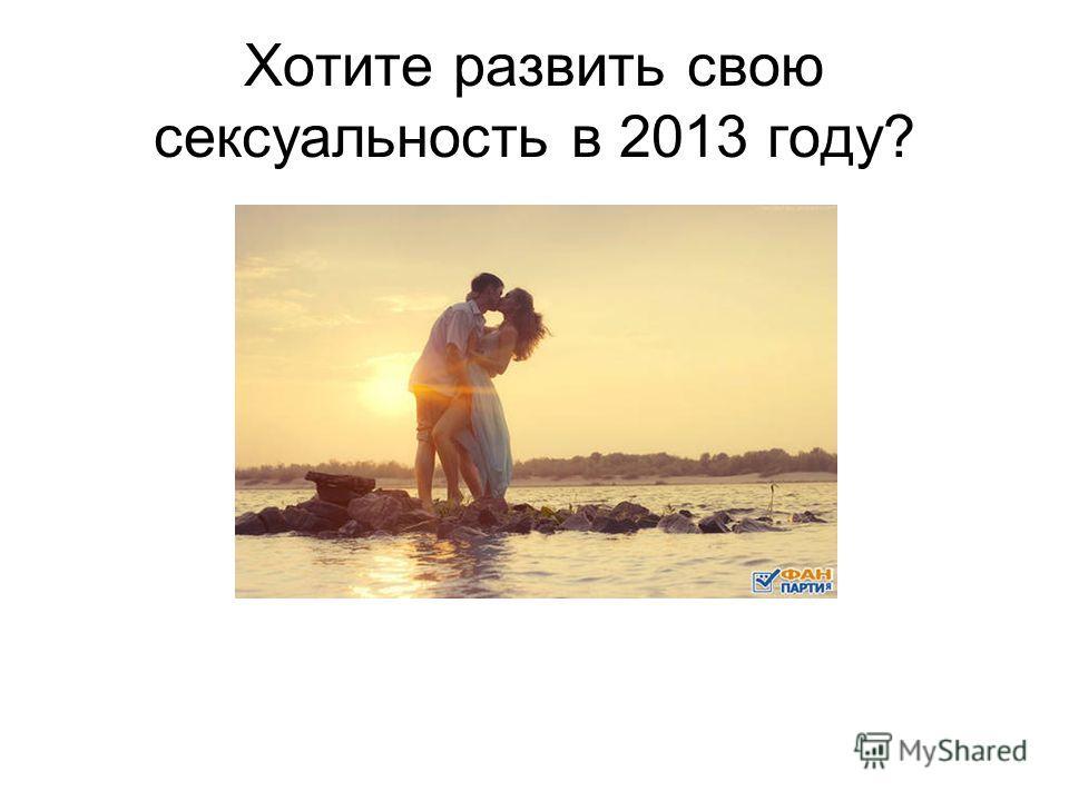 Хотите развить свою сексуальность в 2013 году?