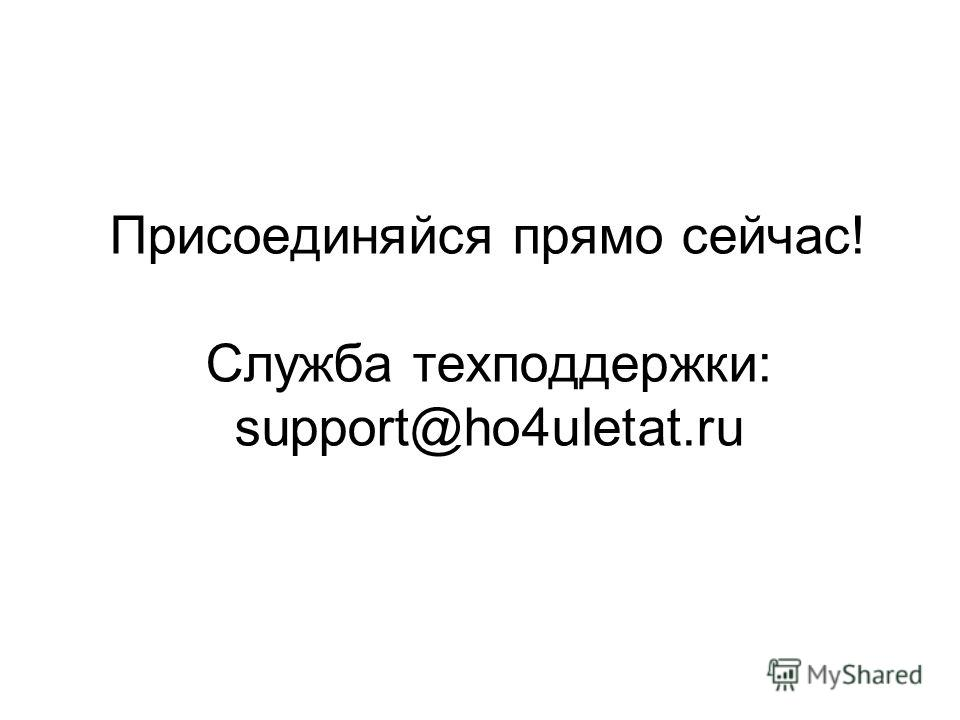Присоединяйся прямо сейчас! Служба техподдержки: support@ho4uletat.ru