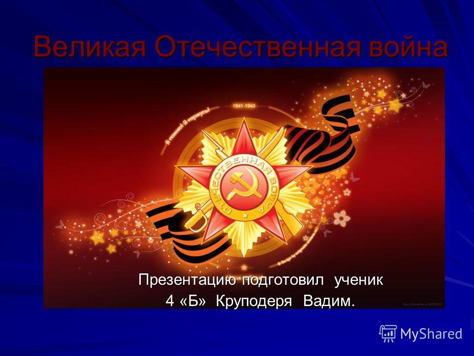 Великая Отечественная война Презентацию подготовил ученик 4 «Б» Круподеря Вадим.
