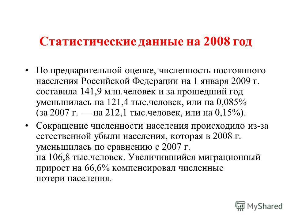Статистические данные на 2008 год По предварительной оценке, численность постоянного населения Российской Федерации на 1 января 2009 г. составила 141,9 млн.человек и за прошедший год уменьшилась на 121,4 тыс.человек, или на 0,085% (за 2007 г. на 212,