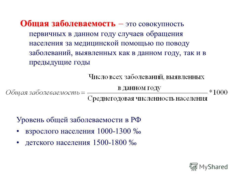 Общая заболеваемость – это совокупность первичных в данном году случаев обращения населения за медицинской помощью по поводу заболеваний, выявленных как в данном году, так и в предыдущие годы Уровень общей заболеваемости в РФ взрослого населения 1000