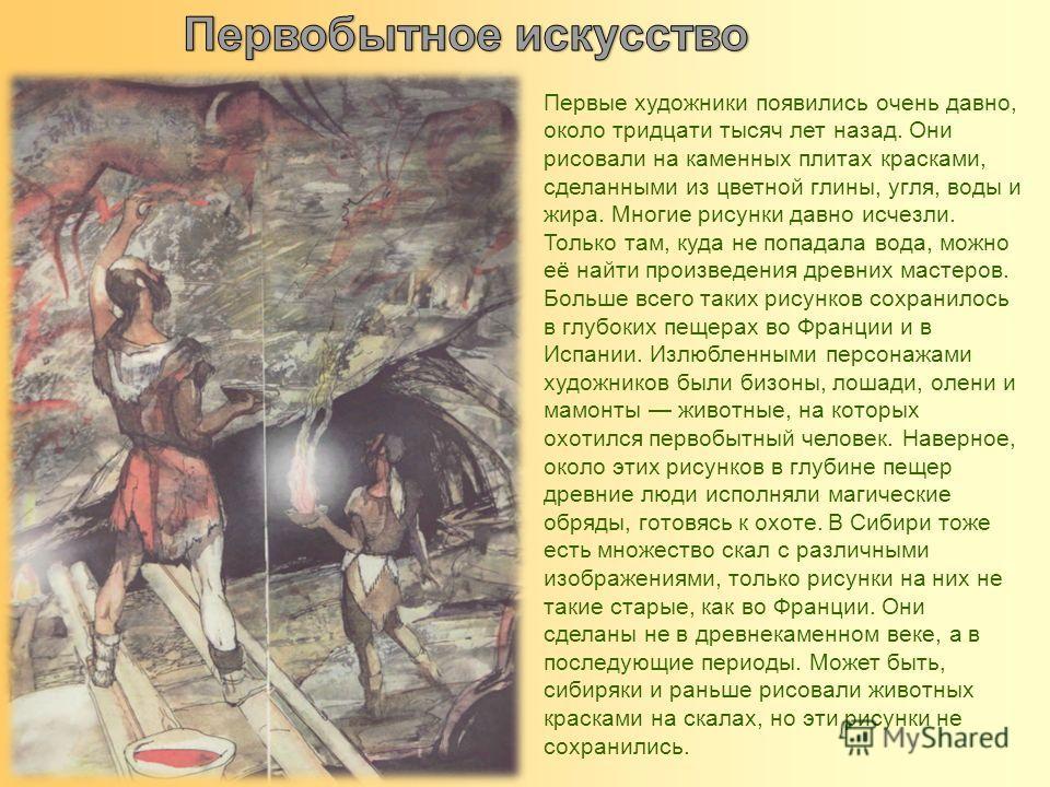 Первые художники появились очень давно, около тридцати тысяч лет назад. Они рисовали на каменных плитах красками, сделанными из цветной глины, угля, воды и жира. Многие рисунки давно исчезли. Только там, куда не попадала вода, можно её найти произвед