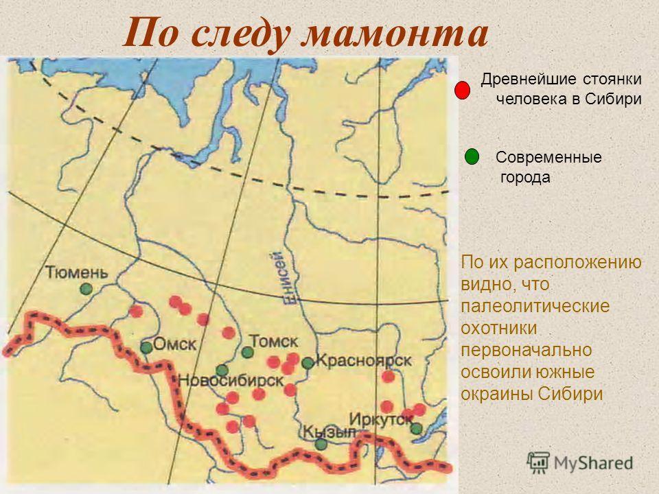По следу мамонта Древнейшие стоянки человека в Сибири Современные города По их расположению видно, что палеолитические охотники первоначально освоили южные окраины Сибири
