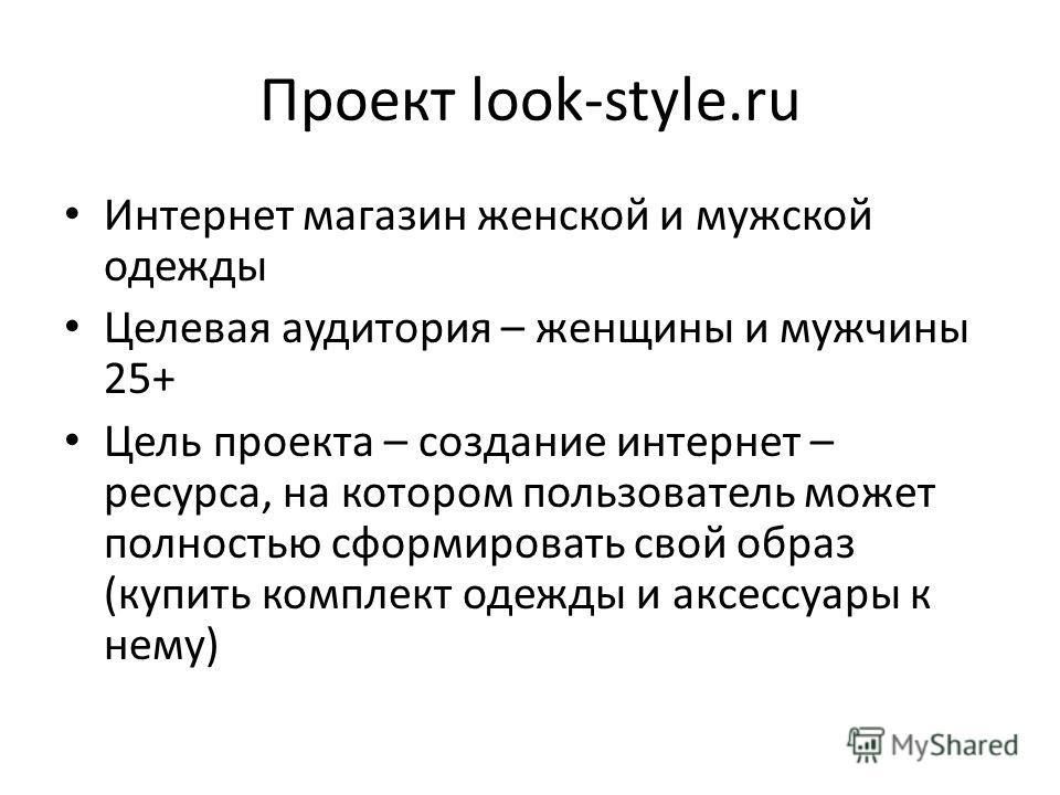 Проект look-style.ru Интернет магазин женской и мужской одежды Целевая аудитория – женщины и мужчины 25+ Цель проекта – создание интернет – ресурса, на котором пользователь может полностью сформировать свой образ (купить комплект одежды и аксессуары