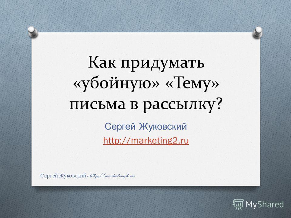 Как придумать «убойную» «Тему» письма в рассылку? Сергей Жуковский http://marketing2. ru Сергей Жуковский - http://marketing2.ru
