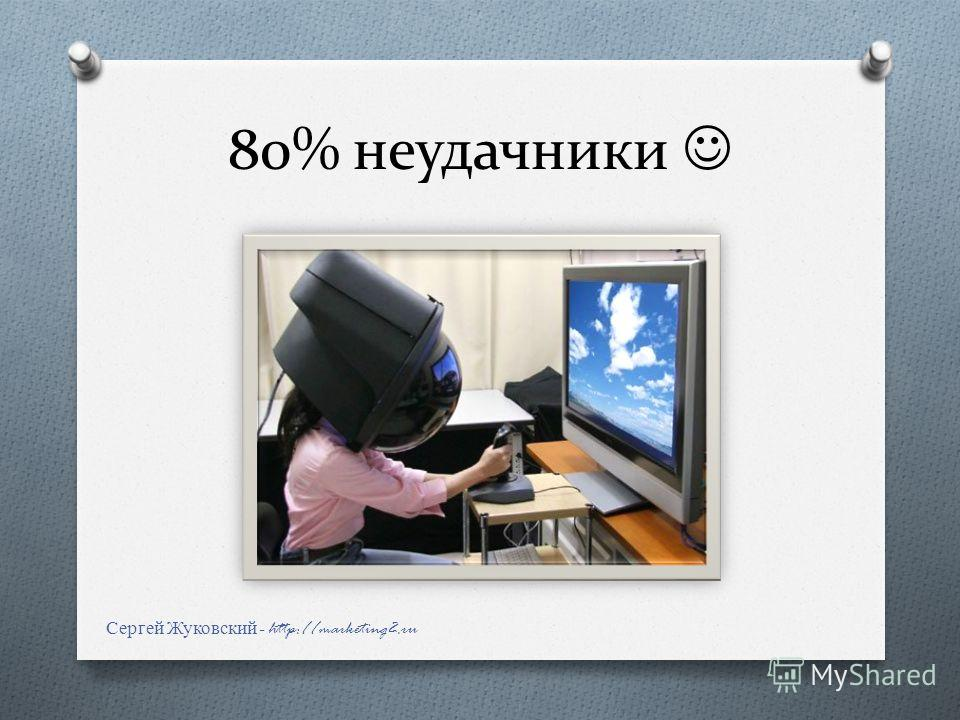 80% неудачники Сергей Жуковский - http://marketing2.ru