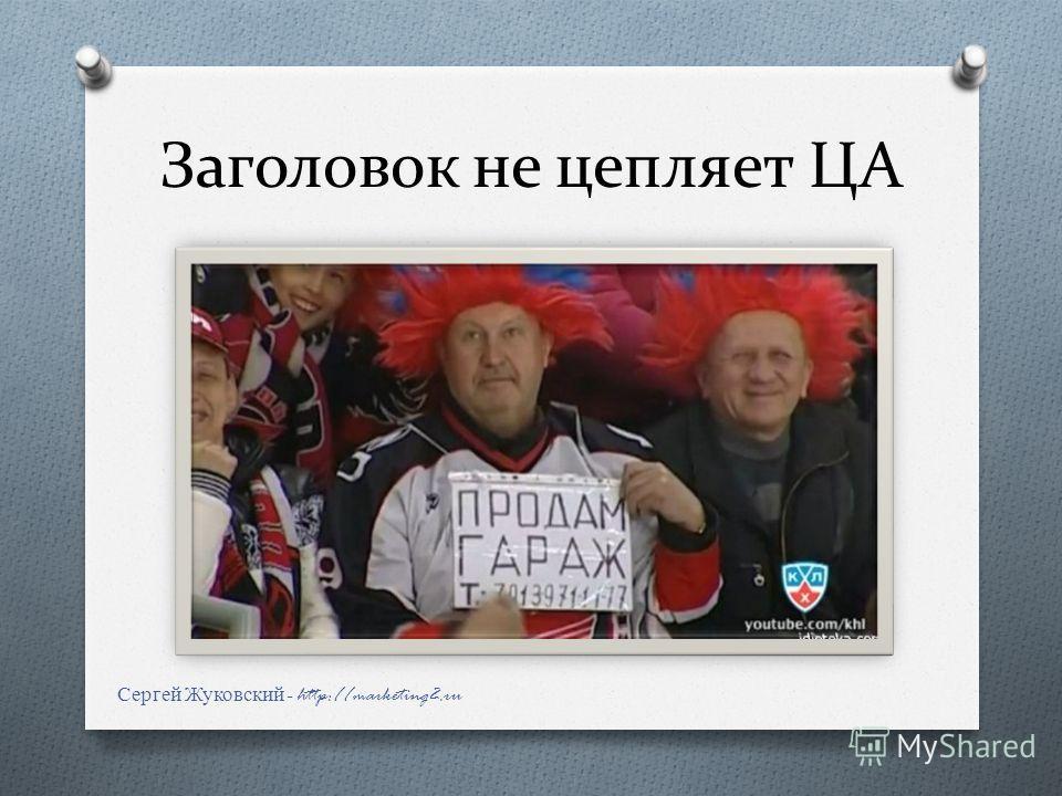 Заголовок не цепляет ЦА Сергей Жуковский - http://marketing2.ru