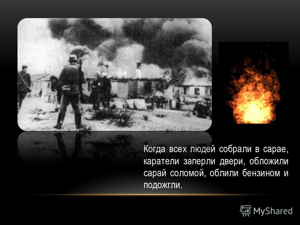 Когда всех людей собрали в сарае, каратели заперли двери, обложили сарай соломой, облили бензином и подожгли.