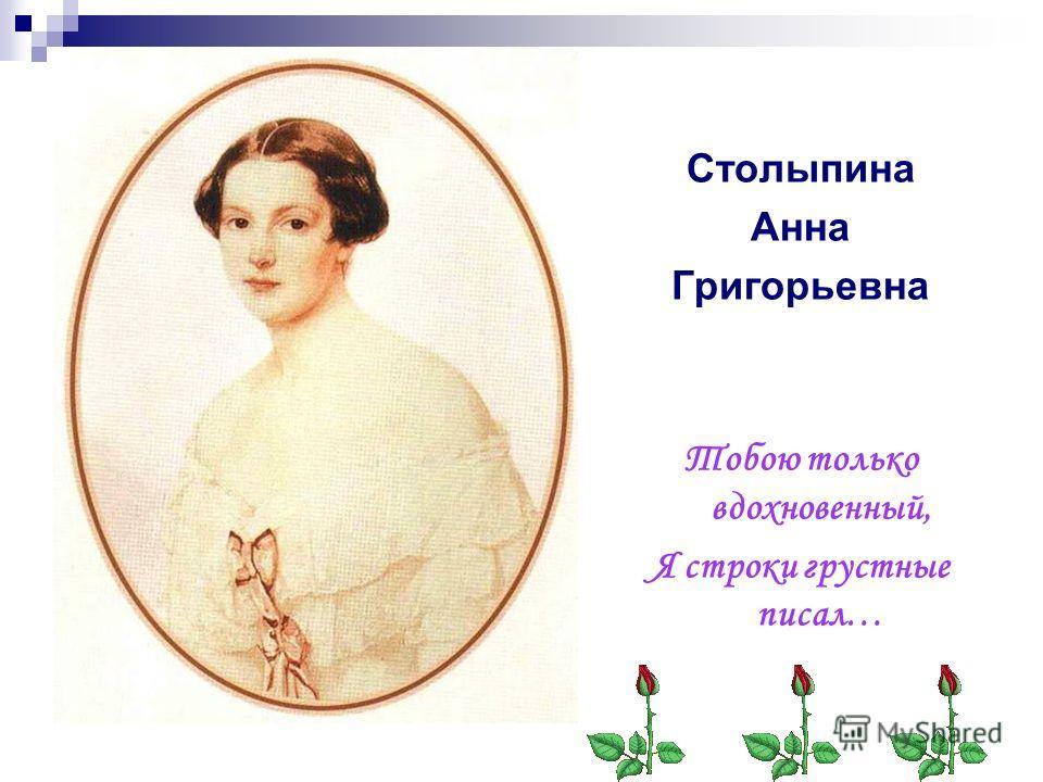 Столыпина Анна Григорьевна Тобою только вдохновенный, Я строки грустные писал…