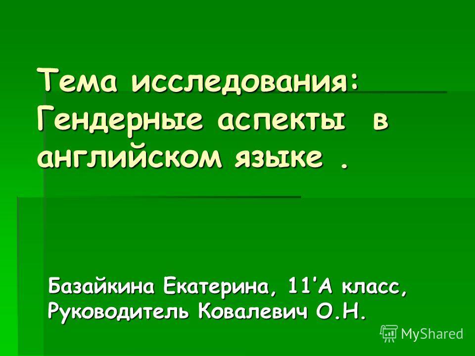 Тема исследования: Гендерные аспекты в английском языке. Базайкина Екатерина, 11А класс, Руководитель Ковалевич О.Н.
