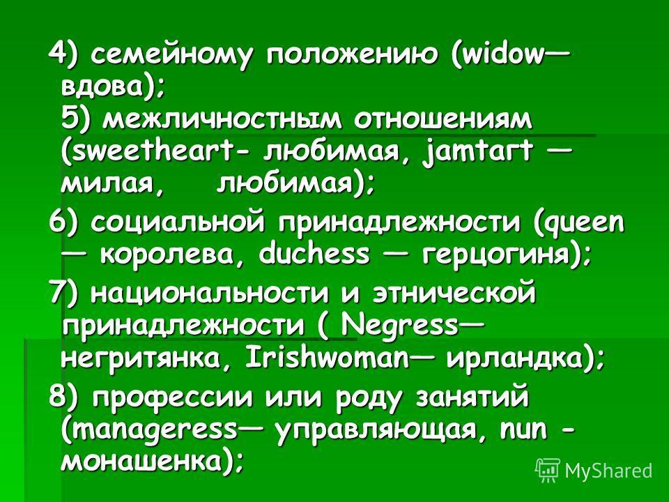 4) семейному положению (widow вдова); 5) межличностным отношениям (sweetheart- любимая, jаmtагt милая, любимая); 4) семейному положению (widow вдова); 5) межличностным отношениям (sweetheart- любимая, jаmtагt милая, любимая); 6) социальной принадлежн