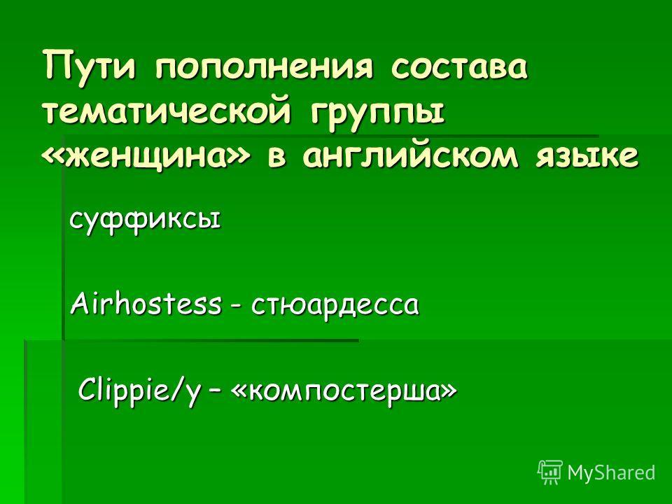 Пути пополнения состава тематической группы «женщина» в английском языке суффиксы Airhostess - стюардесса Сlippie/y – «компостерша» Сlippie/y – «компостерша»