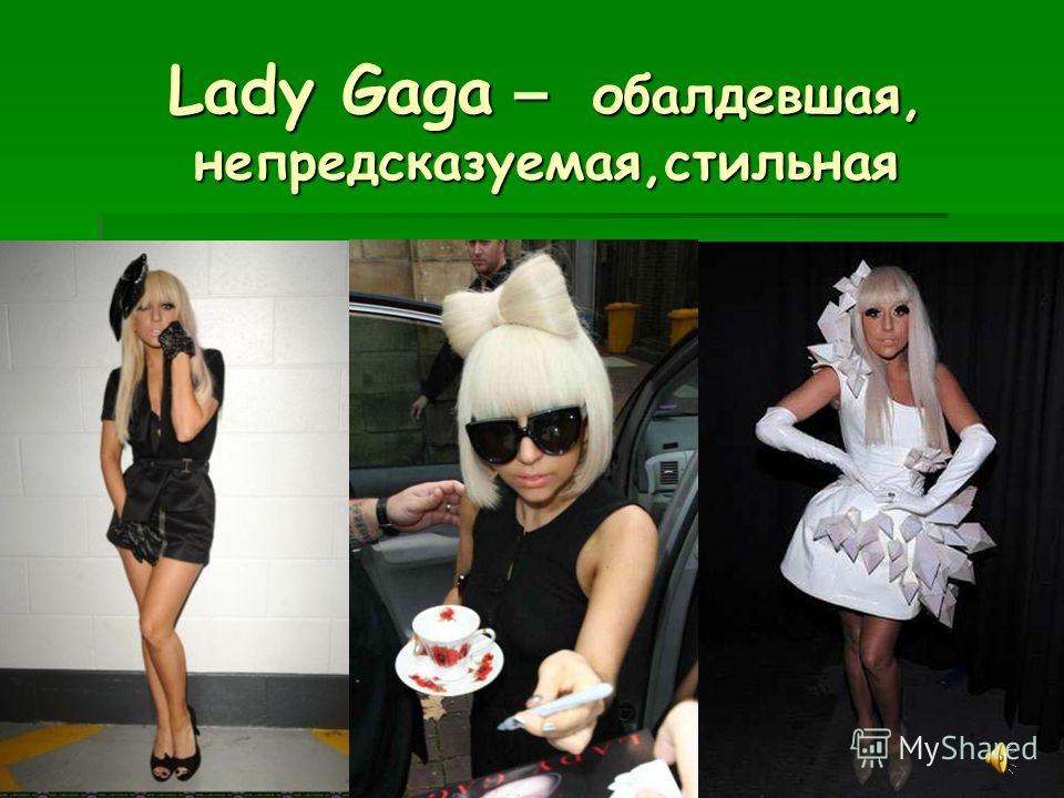 Lady Gaga – обалдевшая, непредсказуемая,стильная