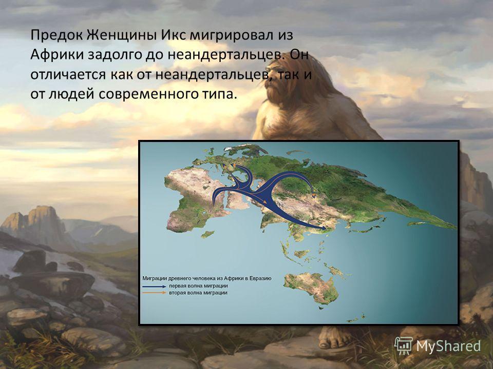 Предок Женщины Икс мигрировал из Африки задолго до неандертальцев. Он отличается как от неандертальцев, так и от людей современного типа.