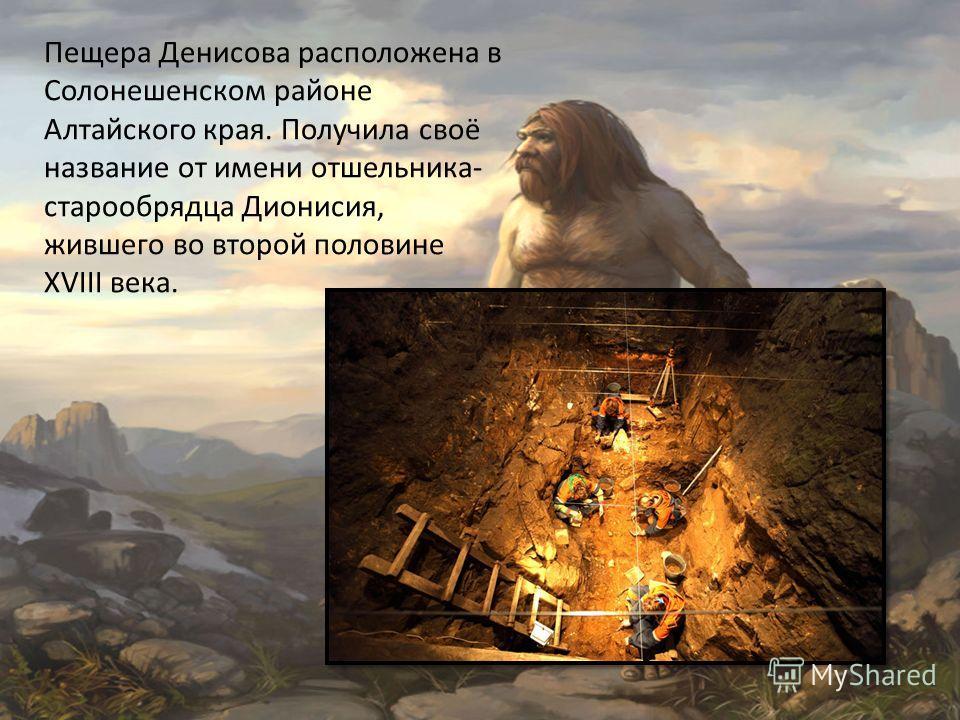Пещера Денисова расположена в Солонешенском районе Алтайского края. Получила своё название от имени отшельника- старообрядца Дионисия, жившего во второй половине XVIII века.