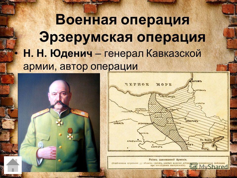 Военная операция Эрзерумская операция Н. Н. Юденич – генерал Кавказской армии, автор операции