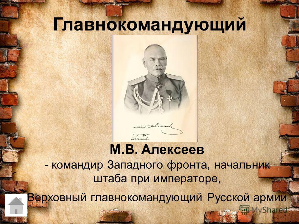 М.В. Алексеев - командир Западного фронта, начальник штаба при императоре, Верховный главнокомандующий Русской армии Главнокомандующий
