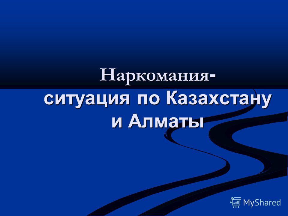 Наркомания - ситуация по Казахстану и Алматы
