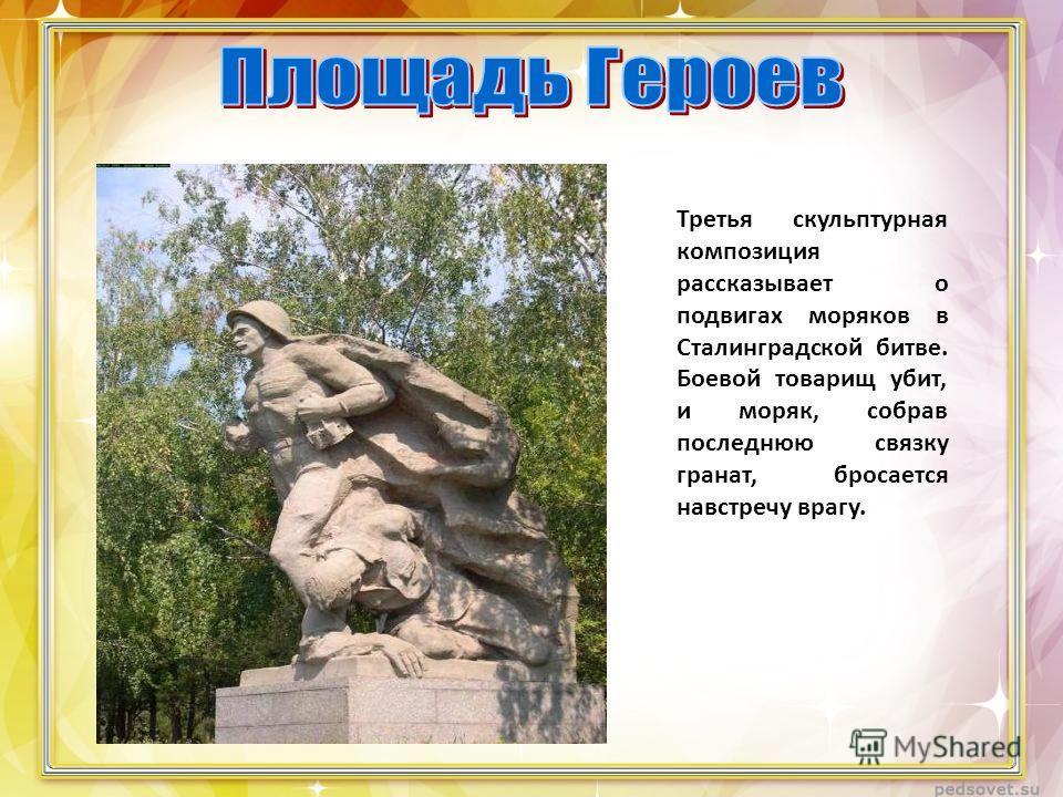 Третья скульптурная композиция рассказывает о подвигах моряков в Сталинградской битве. Боевой товарищ убит, и моряк, собрав последнюю связку гранат, бросается навстречу врагу.