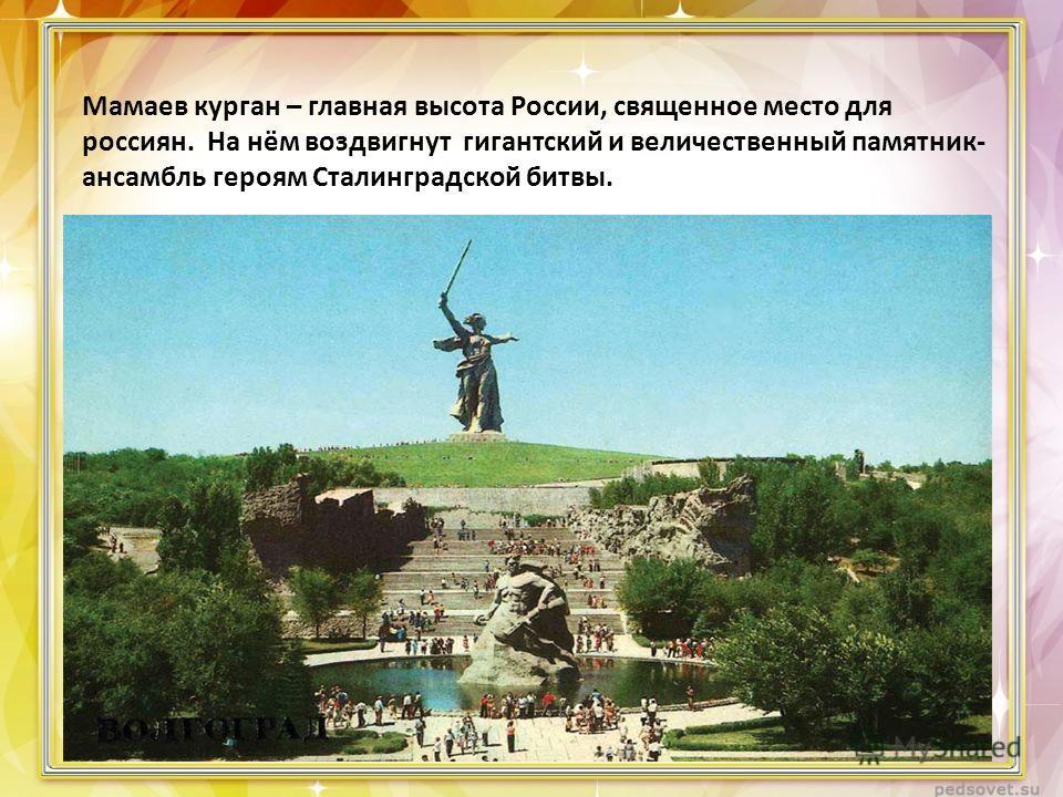Мамаев курган – главная высота России, священное место для россиян. На нём воздвигнут гигантский и величественный памятник- ансамбль героям Сталинградской битвы.