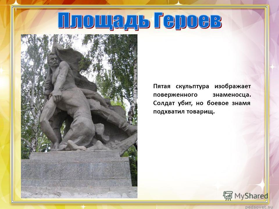 Пятая скульптура изображает поверженного знаменосца. Солдат убит, но боевое знамя подхватил товарищ.