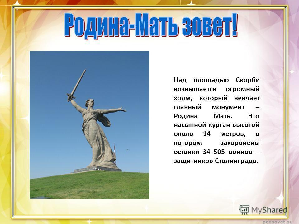 Над площадью Скорби возвышается огромный холм, который венчает главный монумент – Родина Мать. Это насыпной курган высотой около 14 метров, в котором захоронены останки 34 505 воинов – защитников Сталинграда.