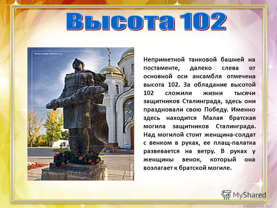 Неприметной танковой башней на постаменте, далеко слева от основной оси ансамбля отмечена высота 102. За обладание высотой 102 сложили жизни тысячи защитников Сталинграда, здесь они праздновали свою Победу. Именно здесь находится Малая братская могил