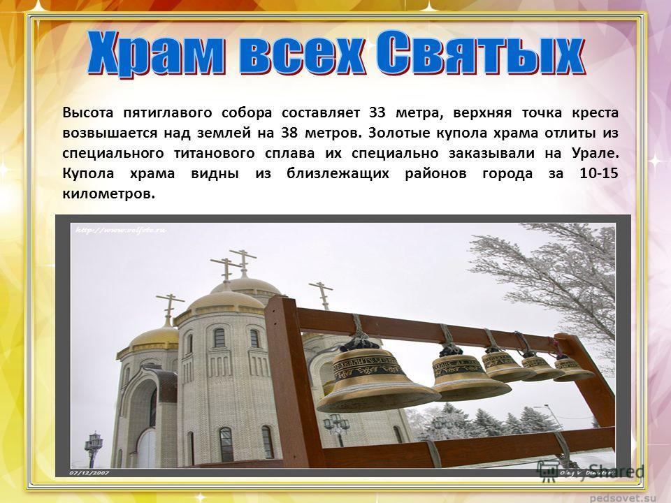 Высота пятиглавого собора составляет 33 метра, верхняя точка креста возвышается над землей на 38 метров. Золотые купола храма отлиты из специального титанового сплава их специально заказывали на Урале. Купола храма видны из близлежащих районов города